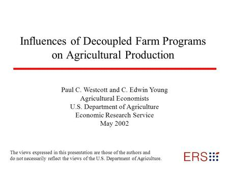 Influences of Decoupled Farm Programs on Agricultural Production Paul C. Westcott and C. Edwin Young Agricultural Economists U.S. Department of Agriculture.