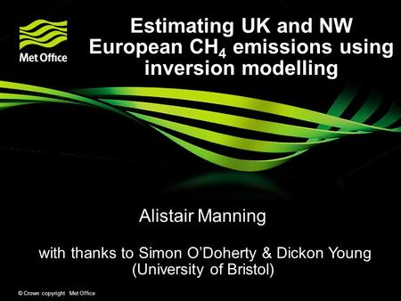 © Crown copyright Met Office Estimating UK and NW European CH 4 emissions using inversion modelling Alistair Manning with thanks to Simon O'Doherty & Dickon.