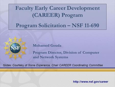 Faculty Early Career Development (CAREER) Program Program Solicitation – NSF 11-690 Mohamed Gouda Program Director, Division of Computer and Network Systems.