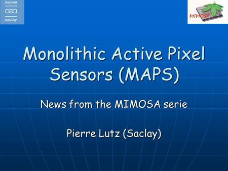 Monolithic Active Pixel Sensors (MAPS) News from the MIMOSA serie Pierre Lutz (Saclay)