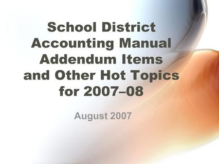 School District Accounting Manual Addendum Items and Other Hot Topics for 2007–08 August 2007.