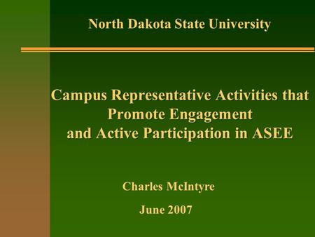 Campus Representative Activities that Promote Engagement and Active Participation in ASEE North Dakota State University June 2007 Charles McIntyre.