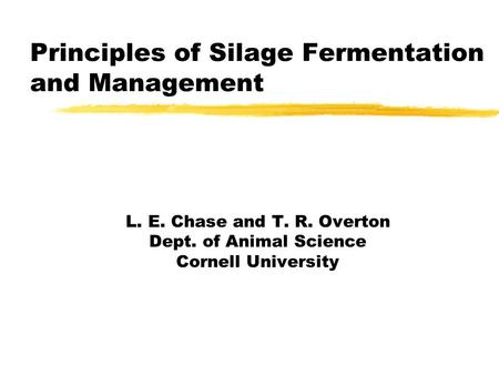 Principles of Silage Fermentation and Management L. E. Chase and T. R. Overton Dept. of Animal Science Cornell University.