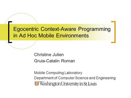 Egocentric Context-Aware Programming in Ad Hoc Mobile Environments Christine Julien Gruia-Catalin Roman Mobile Computing Laboratory Department of Computer.