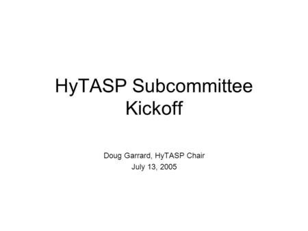 HyTASP Subcommittee Kickoff Doug Garrard, HyTASP Chair July 13, 2005.