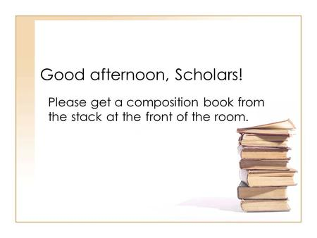 Good afternoon, Scholars! Please get a composition book from the stack at the front of the room.