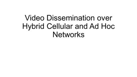 Video Dissemination over Hybrid Cellular and Ad Hoc Networks.