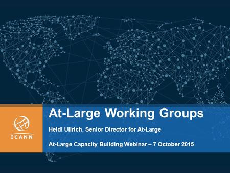 At-Large Working Groups Heidi Ullrich, Senior Director for At-Large At-Large Capacity Building Webinar – 7 October 2015.