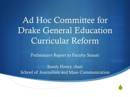  Ad Hoc Committee for Drake General Education Curricular Reform Preliminary Report to Faculty Senate Sandy Henry, chair School of Journalism and Mass.