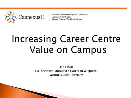 Increasing Career Centre Value on Campus Jan Basso Co-operative Education & Career Development Wilfrid Laurier University.