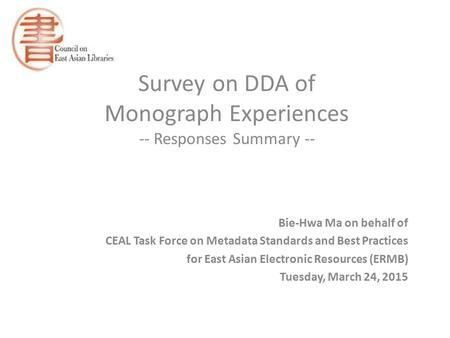 Survey on DDA of Monograph Experiences -- Responses Summary -- Bie-Hwa Ma on behalf of CEAL Task Force on Metadata Standards and Best Practices for East.