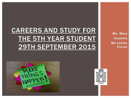 Ms. Mary Costello Ms.Lesley Porter CAREERS AND STUDY FOR THE 5TH YEAR STUDENT 29TH SEPTEMBER 2015.