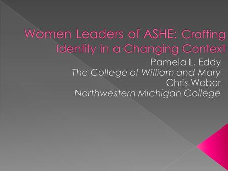  How did women leaders experience ASHE?  How did these women leaders craft their leadership identity?  How was ASHE influenced by these women leaders?