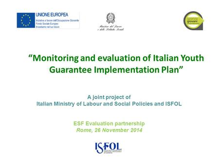 "ESF Evaluation partnership Rome, 26 November 2014 ""Monitoring and evaluation of Italian Youth Guarantee Implementation Plan"" A joint project of Italian."