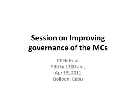 Session on Improving governance of the MCs CF Retreat 930 to 1100 am, April 5, 2011 Boljoon, Cebu.