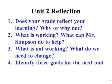 Unit 2 Reflection 1.Does your grade reflect your learning? Why or why not? 2.What is working? What can Mr. Simpson do to help? 3.What is not working? What.