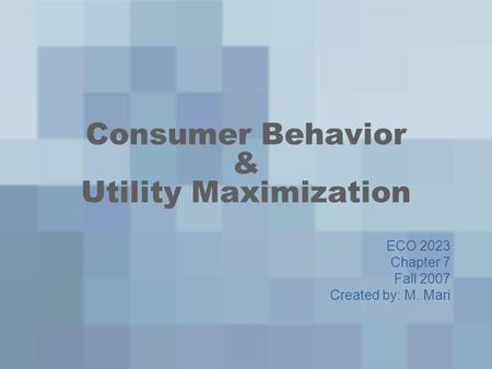 Consumer Behavior & Utility Maximization ECO 2023 Chapter 7 Fall 2007 Created by: M. Mari.