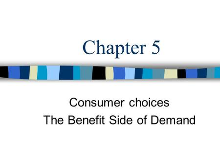 Consumer choices The Benefit Side of Demand Chapter 5.