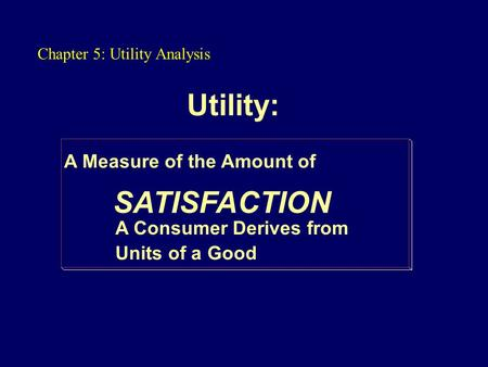 Utility: A Measure of the Amount of SATISFACTION A Consumer Derives from Units of a Good Chapter 5: Utility Analysis.