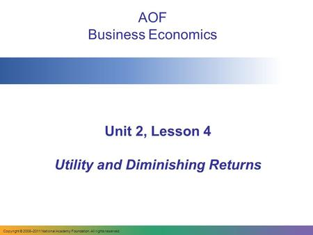 Unit 2, Lesson 4 Utility and Diminishing Returns AOF Business Economics Copyright © 2008–2011 National Academy Foundation. All rights reserved.