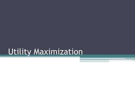 Utility Maximization. Utility and Consumption ▫Concept of utility offers a way to study choices that are made in a more or less rational way. ▫Utility.
