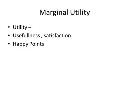 Marginal Utility Utility – Usefullness, satisfaction Happy Points.