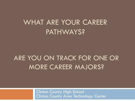 ARE YOU ON TRACK FOR ONE OR MORE CAREER MAJORS? Clinton County High School Clinton County Area Technology Center WHAT ARE YOUR CAREER PATHWAYS?