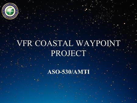 VFR COASTAL WAYPOINT PROJECT ASO-530/AMTI. Objective (Purpose of VFR Waypoints (Advantages (Intended Use of VFR Waypoints (VFR Coastal Waypoint Project.
