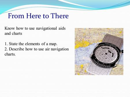 From Here to There Know how to use navigational aids and charts 1. State the elements of a map. 2. Describe how to use air navigation charts.