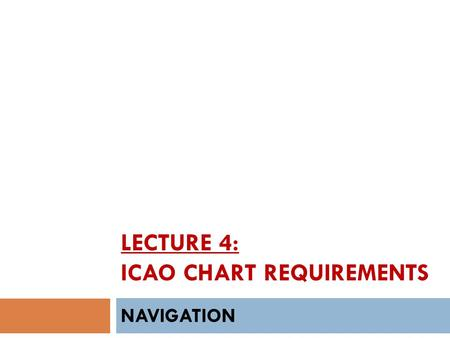 LECTURE 4: ICAO CHART REQUIREMENTS NAVIGATION. INTRODUCTION  The world of aviation requires maps that are unlike those used in ground transportation.
