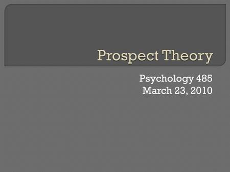 Psychology 485 March 23, 2010.  Intro & Definitions Why learn about probabilities and risk?  What is learned? Expected Utility Prospect Theory Scalar.