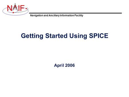 Navigation and Ancillary Information Facility NIF Getting Started Using SPICE April 2006.