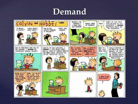 Demand. What Is Demand? Demand – the desire, ability, and willingness to buy a product Microeconomics – the area of economics that deals with behavior.