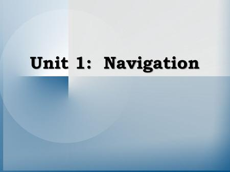 Unit 1: Navigation. What is Navigation? Navigation is the process of monitoring and controlling the movement of a craft or vehicle from one place to another.