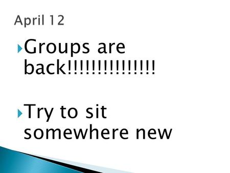  Groups are back!!!!!!!!!!!!!!!  Try to sit somewhere new.