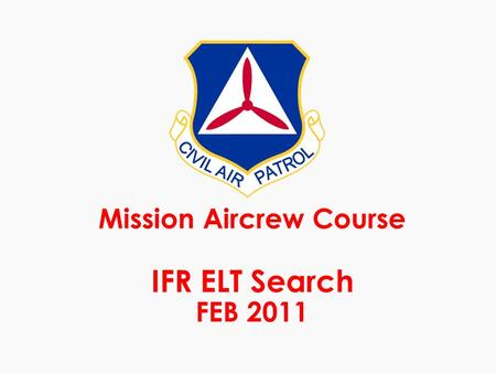 Mission Aircrew Course IFR ELT Search FEB 2011. Task description m ELT search in an IFR environment requires maneuvering and multiple flight plan changes.