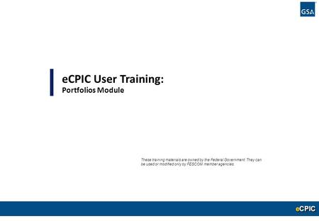 0 eCPIC User Training: Portfolios Module These training materials are owned by the Federal Government. They can be used or modified only by FESCOM member.