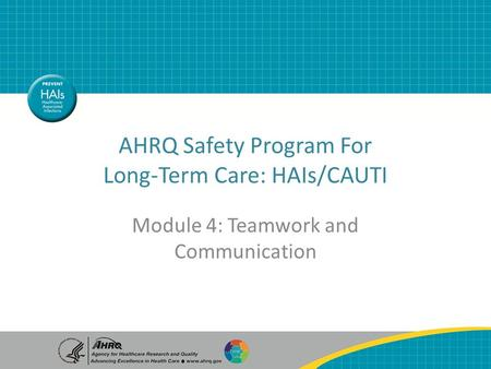 AHRQ Safety Program For Long-Term Care: HAIs/CAUTI Module 4: Teamwork and Communication.