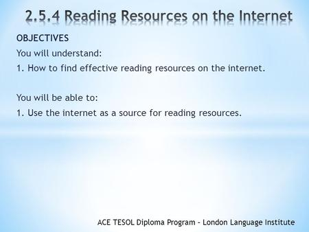 ACE TESOL Diploma Program – London Language Institute OBJECTIVES You will understand: 1. How to find effective reading resources on the internet. You will.