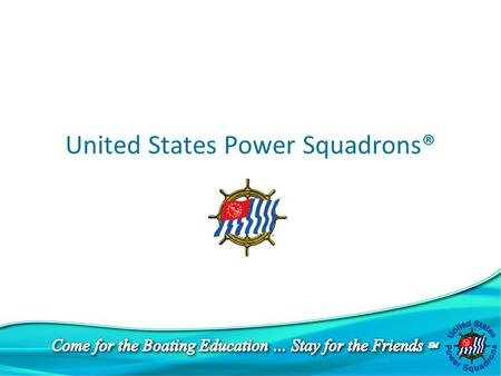 United States Power Squadrons®. u 35,000 members u Dedicated to boating education, safety, and enjoyment You've come to the right place !!!!