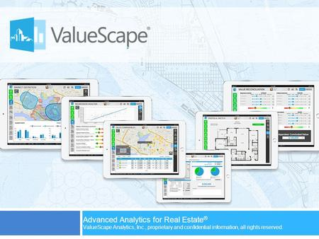 Advanced Analytics for Real Estate ® ValueScape Analytics, Inc., proprietary and confidential information, all rights reserved.