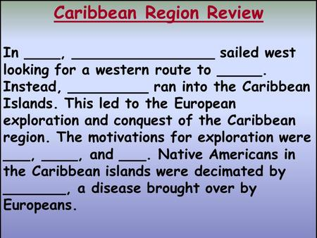 Caribbean Region Review In ____, ________________ sailed west looking for a western route to _____. Instead, _________ ran into the Caribbean Islands.