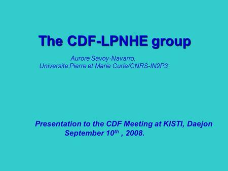 The CDF-LPNHE group Presentation to the CDF Meeting at KISTI, Daejon September 10 th, 2008. Aurore Savoy-Navarro, Universite Pierre et Marie Curie/CNRS-IN2P3.