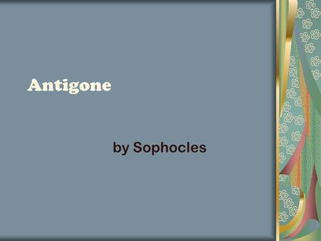 Antigone by Sophocles. History Behind Antigone Sophocles Success Award-winning playwright Extended the number of actors on stage Theban Plays (Oedipus.