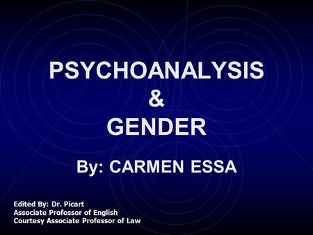 PSYCHOANALYSIS & GENDER By: CARMEN ESSA Edited By: Dr. Picart Associate Professor of English Courtesy Associate Professor of Law.