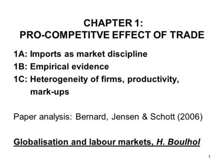 1 CHAPTER 1: PRO-COMPETITVE EFFECT OF TRADE 1A: Imports as market discipline 1B: Empirical evidence 1C: Heterogeneity of firms, productivity, mark-ups.