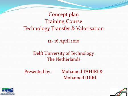 Concept plan Training Course Technology Transfer & Valorisation 12- 16 April 2010 Delft University of Technology The Netherlands Presented by : Mohamed.
