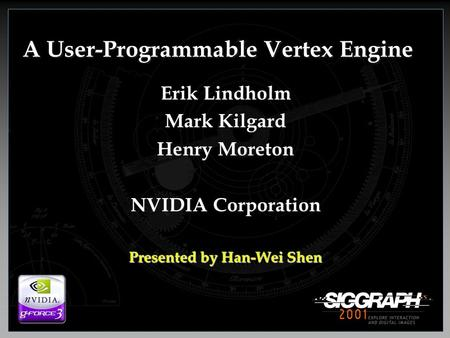 A User-Programmable Vertex Engine Erik Lindholm Mark Kilgard Henry Moreton NVIDIA Corporation Presented by Han-Wei Shen.