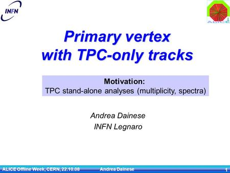 ALICE Offline Week, CERN, 22.10.08 Andrea Dainese 1 Primary vertex with TPC-only tracks Andrea Dainese INFN Legnaro Motivation: TPC stand-alone analyses.