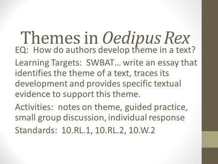Themes in Oedipus Rex EQ: How do authors develop theme in a text? Learning Targets: SWBAT… write an essay that identifies the theme of a text, traces its.